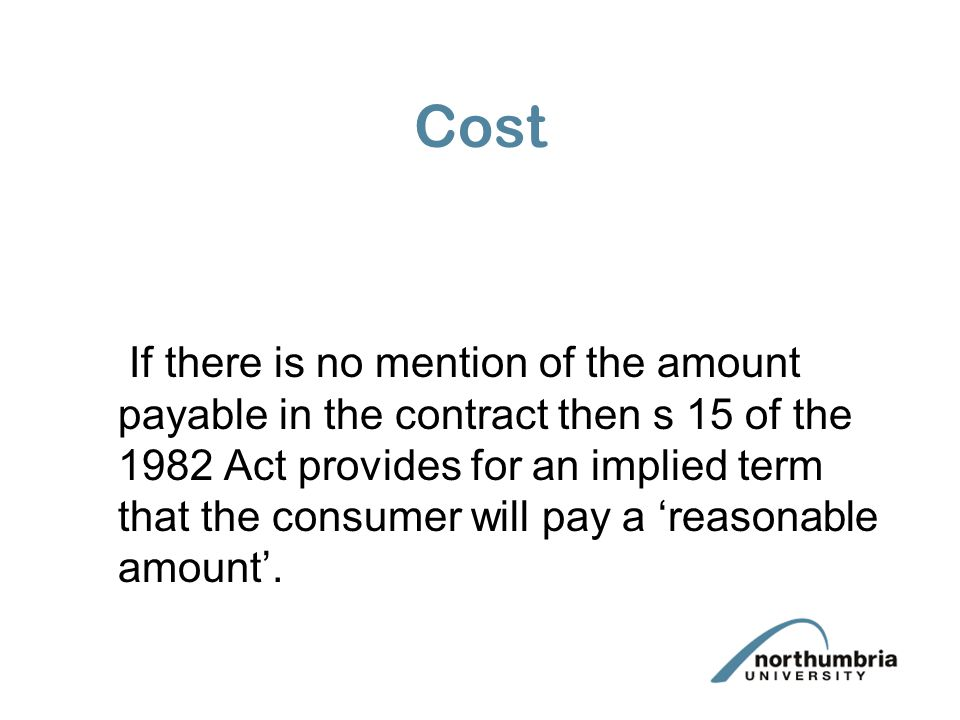 Cost If there is no mention of the amount payable in the contract then s 15 of the 1982 Act provides for an implied term that the consumer will pay a