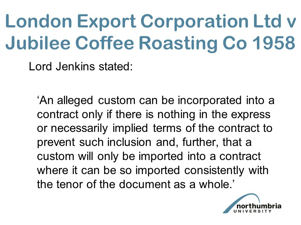 London Export Corporation Ltd v Jubilee Coffee Roasting Co 1958 Lord Jenkins stated: An alleged custom can be incorporated into a contract only if the