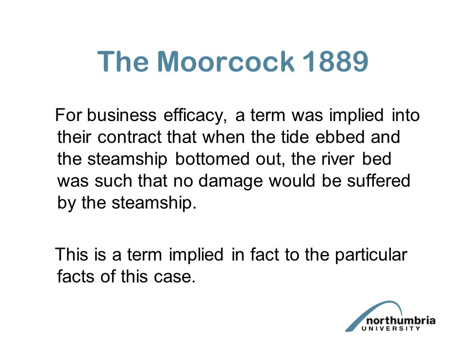 The Moorcock 1889 For business efficacy, a term was implied into their contract that when the tide ebbed and the steamship bottomed out, the river bed