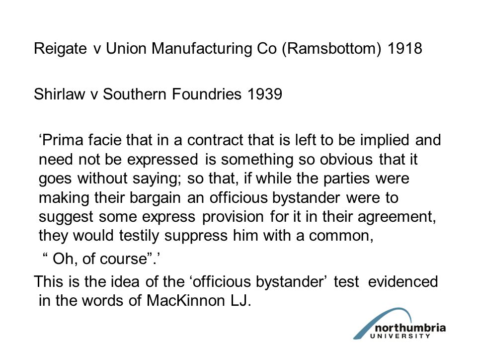 Reigate v Union Manufacturing Co (Ramsbottom) 1918 Shirlaw v Southern Foundries 1939 Prima facie that in a contract that is left to be implied and nee