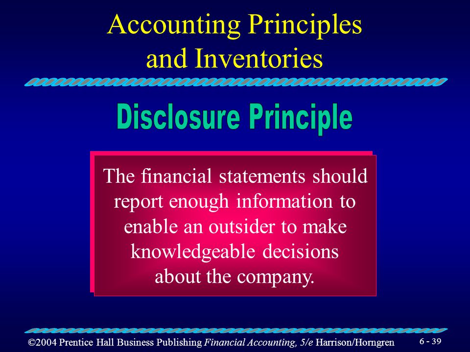©2004 Prentice Hall Business Publishing Financial Accounting, 5/e Harrison/Horngren 6 - 38 Businesses should use the same accounting methods and proce