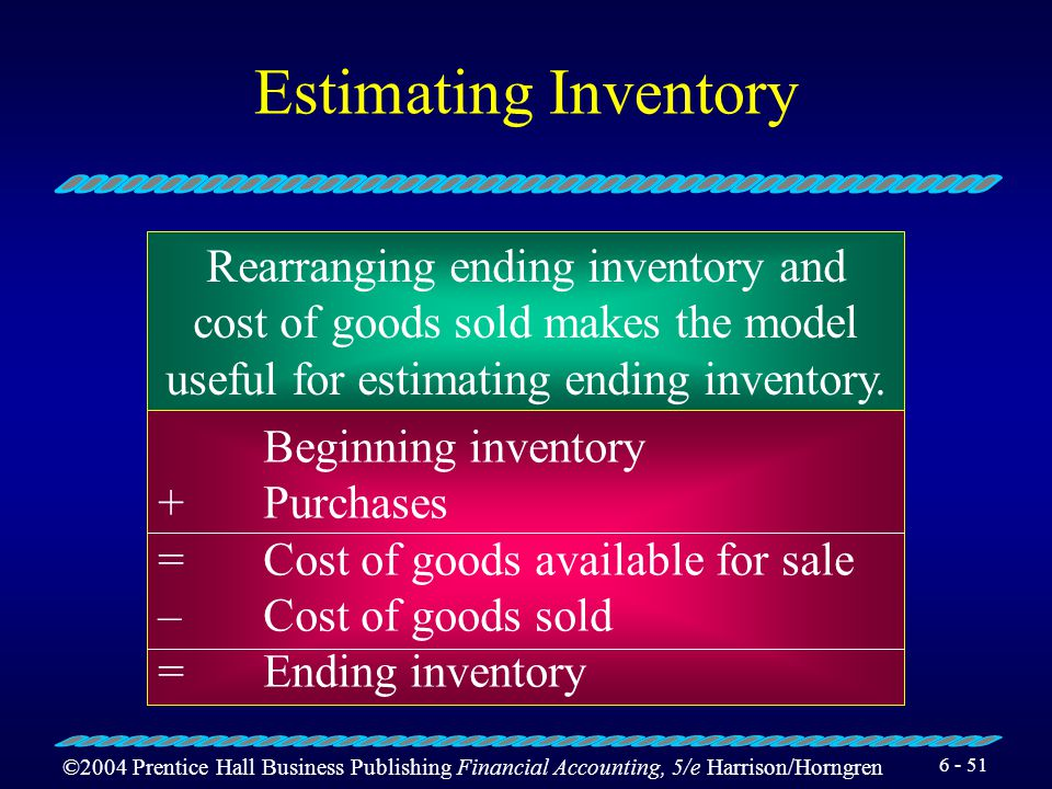 ©2004 Prentice Hall Business Publishing Financial Accounting, 5/e Harrison/Horngren 6 - 50 Estimating Inventory The gross profit method of estimating