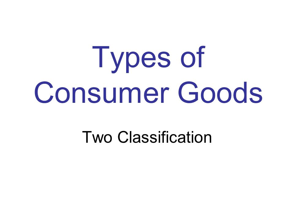 Types of Consumer Goods Two Classification