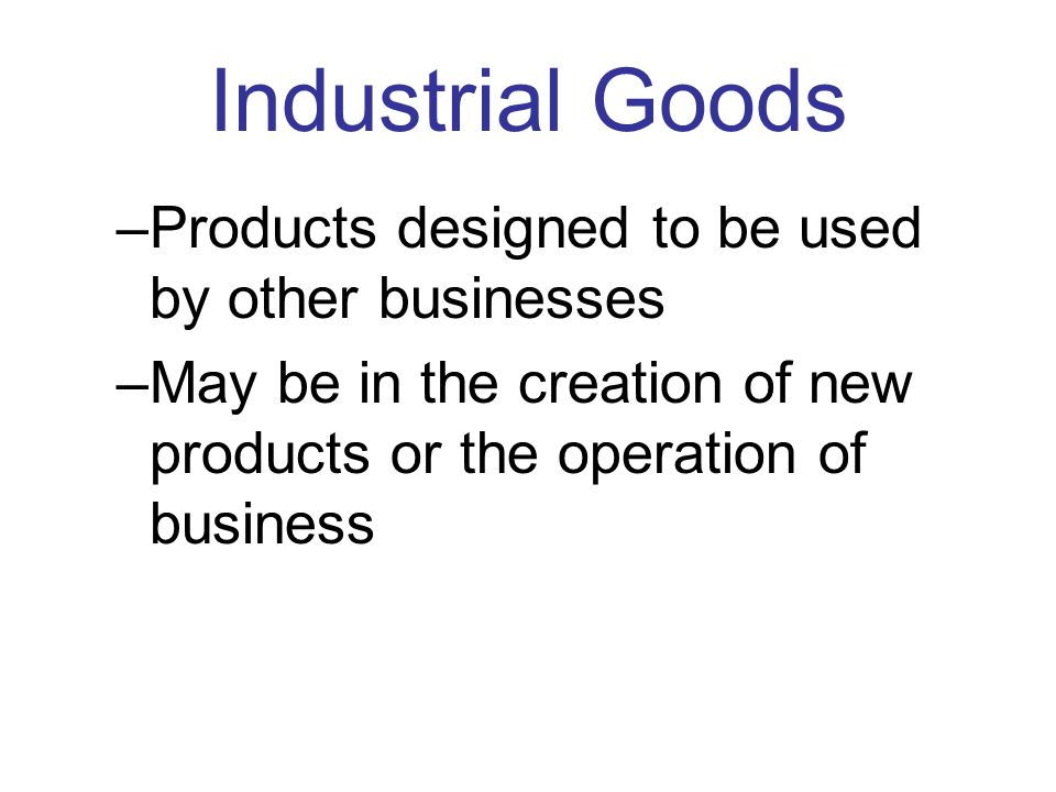 Consumer Goods –Used for personal use or home use. –Four categories of Consumer Goods