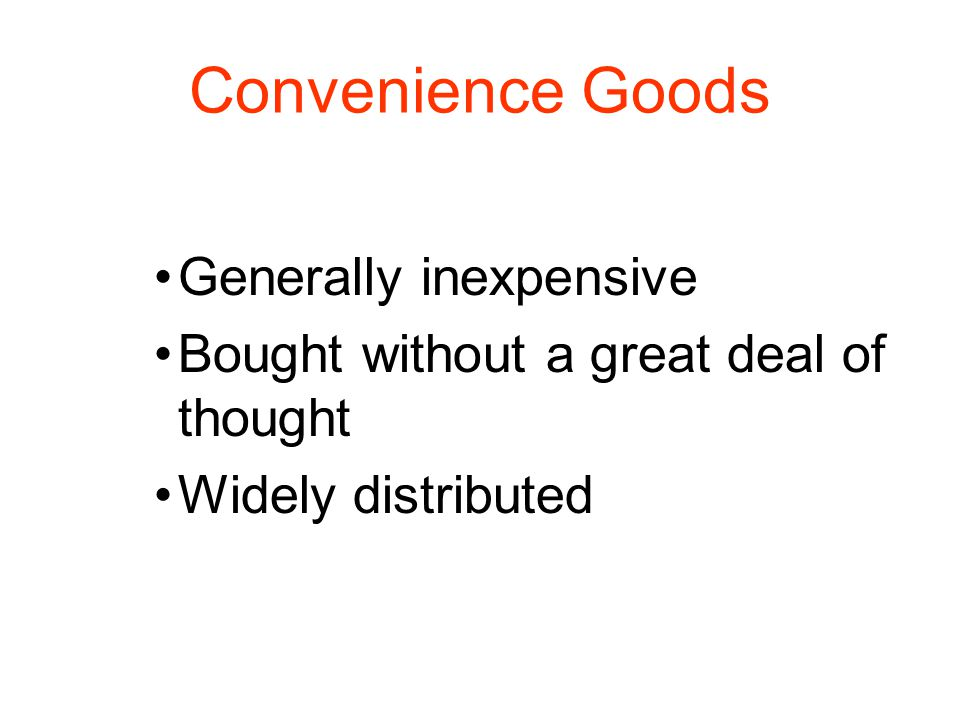 Convenience Goods Generally inexpensive Bought without a great deal of thought Widely distributed