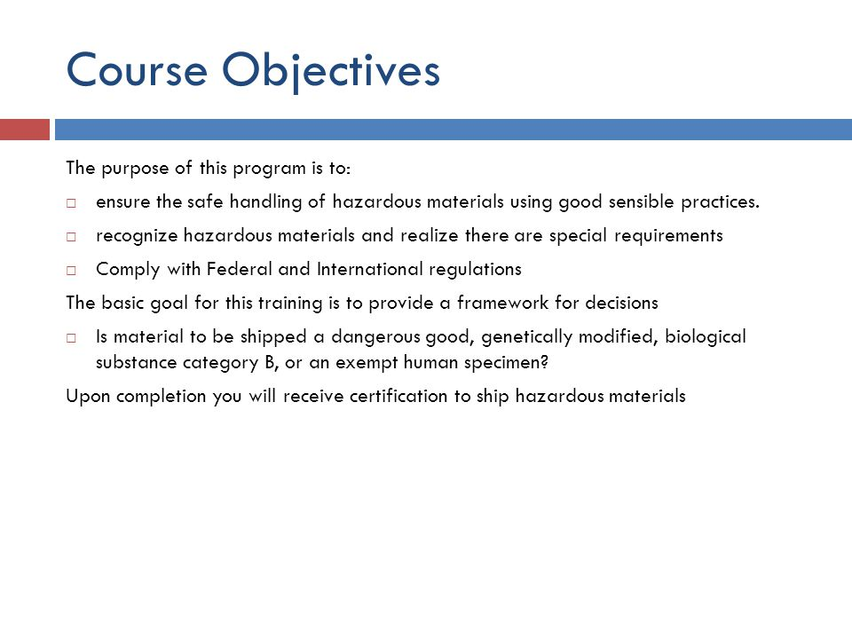 Course Objectives The purpose of this program is to: ensure the safe handling of hazardous materials using good sensible practices. recognize hazardou