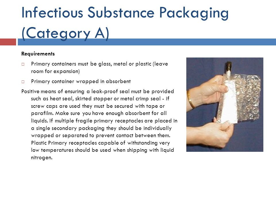 Infectious Substance Packaging (Category A) Requirements Primary containers must be glass, metal or plastic (leave room for expansion) Primary contain
