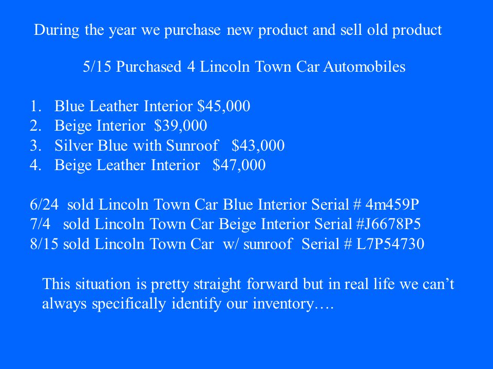 During the year we purchase new product and sell old product 5/15 Purchased 4 Lincoln Town Car Automobiles 1.Blue Leather Interior $45,000 2.Beige Interior $39,000 3.Silver Blue with Sunroof $43,000 4.Beige Leather Interior $47,000 6/24 sold Lincoln Town Car Blue Interior Serial # 4m459P 7/4 sold Lincoln Town Car Beige Interior Serial #J6678P5 8/15 sold Lincoln Town Car w/ sunroof Serial # L7P54730 This situation is pretty straight forward but in real life we cant always specifically identify our inventory….