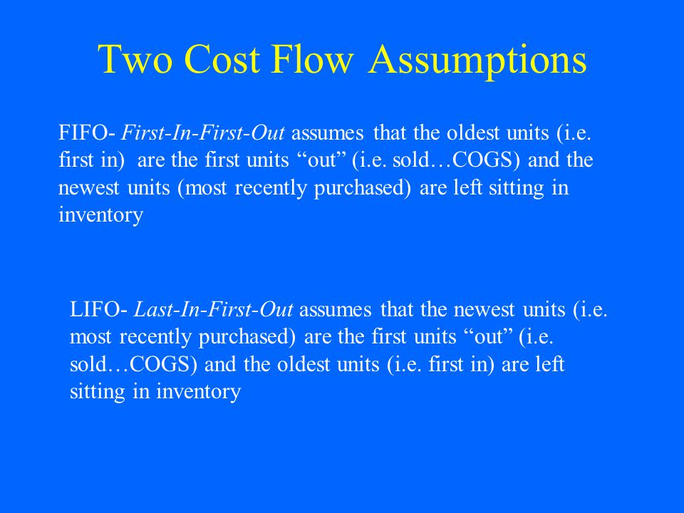 Two Cost Flow Assumptions FIFO- First-In-First-Out assumes that the oldest units (i.e.