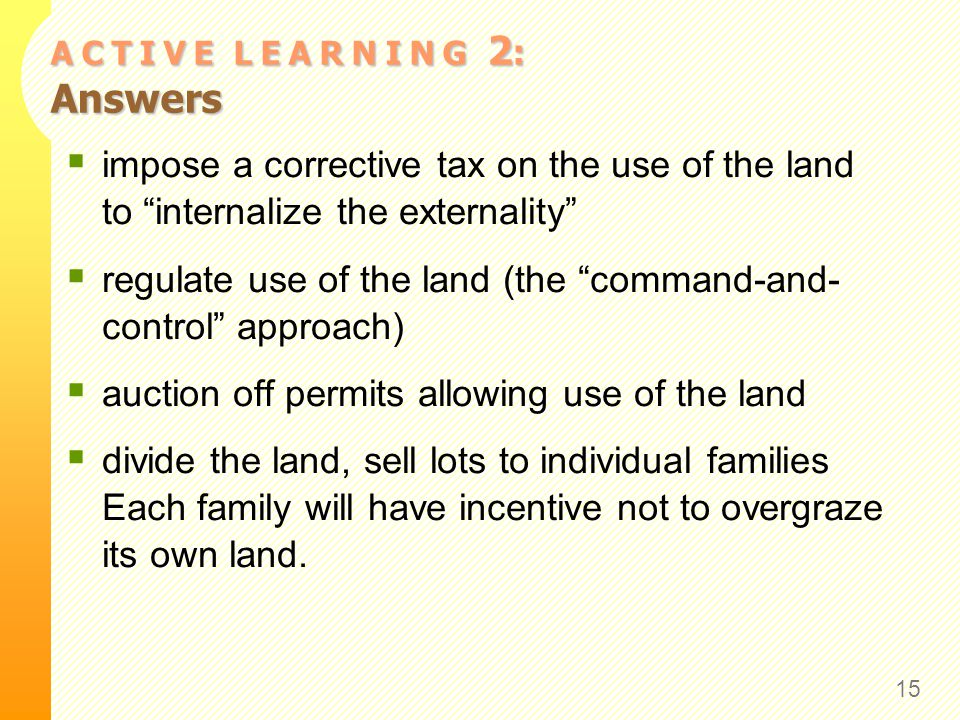 A C T I V E L E A R N I N G 2 : Answers impose a corrective tax on the use of the land to internalize the externality regulate use of the land (the command-and- control approach) auction off permits allowing use of the land divide the land, sell lots to individual families Each family will have incentive not to overgraze its own land.