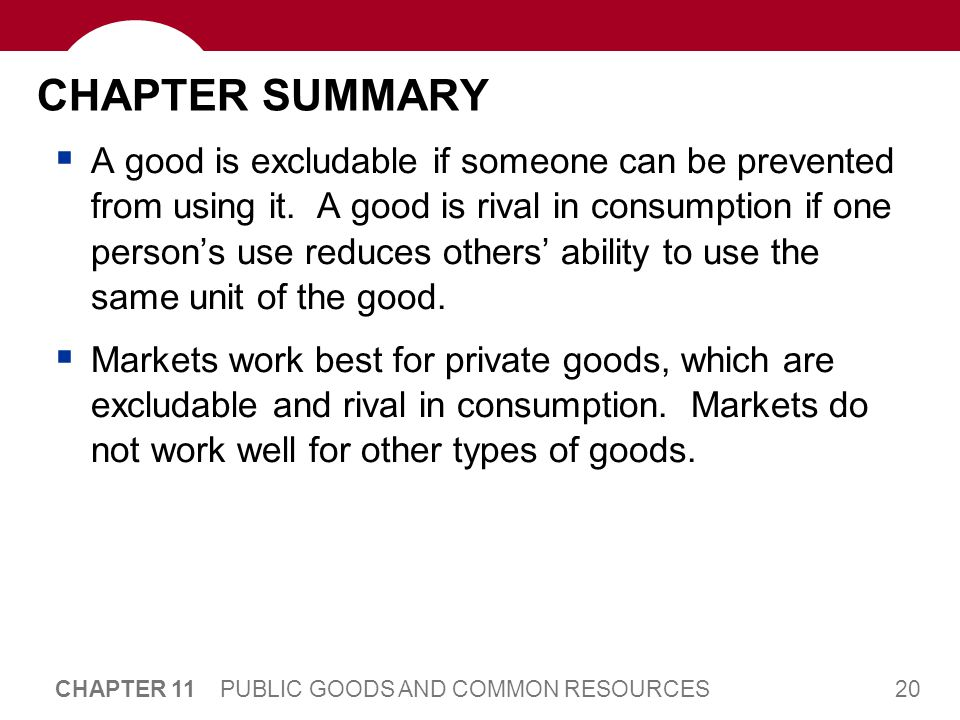 20 CHAPTER 11 PUBLIC GOODS AND COMMON RESOURCES CHAPTER SUMMARY A good is excludable if someone can be prevented from using it.
