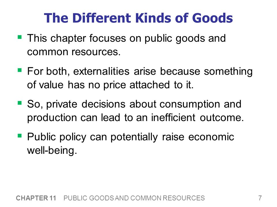 8 CHAPTER 11 PUBLIC GOODS AND COMMON RESOURCES Public Goods Public goods are difficult for private markets to provide because of the free-rider problem.