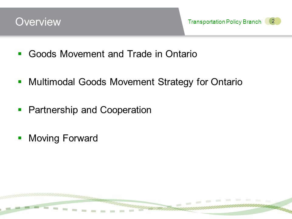 Transportation Policy Branch 2 Overview Goods Movement and Trade in Ontario Multimodal Goods Movement Strategy for Ontario Partnership and Cooperation Moving Forward