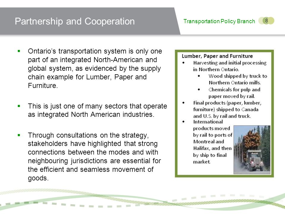 Transportation Policy Branch 8 Partnership and Cooperation Ontarios transportation system is only one part of an integrated North-American and global system, as evidenced by the supply chain example for Lumber, Paper and Furniture.