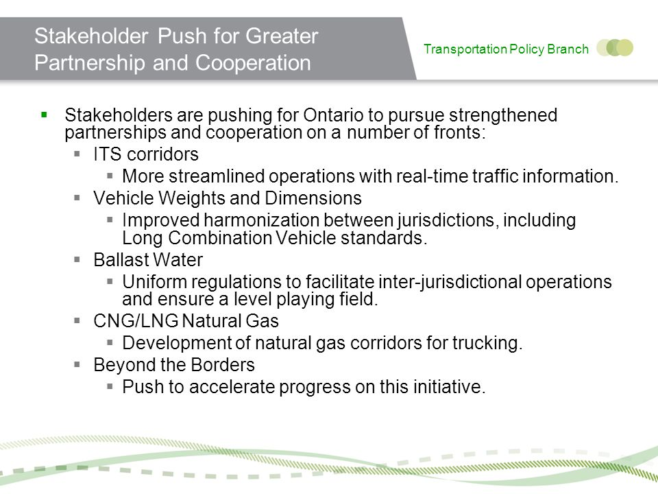 Transportation Policy Branch Stakeholder Push for Greater Partnership and Cooperation Stakeholders are pushing for Ontario to pursue strengthened partnerships and cooperation on a number of fronts: ITS corridors More streamlined operations with real-time traffic information.