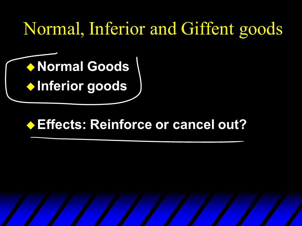 Normal, Inferior and Giffent goods u Normal Goods u Inferior goods u Effects: Reinforce or cancel out