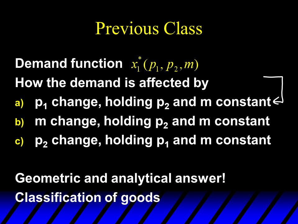 Previous Class Demand function How the demand is affected by a) p 1 change, holding p 2 and m constant b) m change, holding p 2 and m constant c) p 2 change, holding p 1 and m constant Geometric and analytical answer.