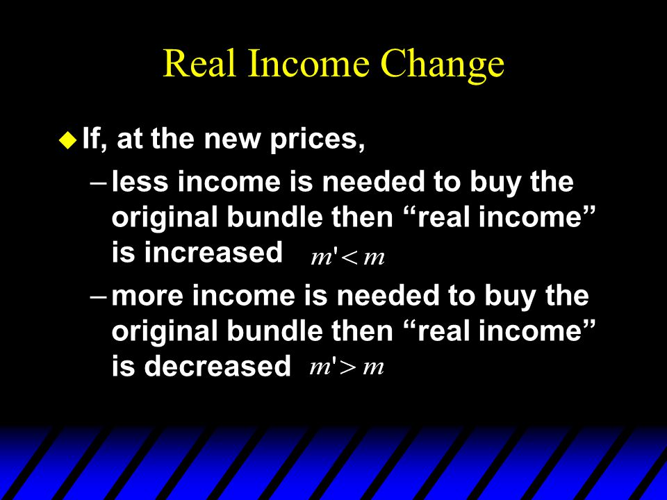 Real Income Change u If, at the new prices, –less income is needed to buy the original bundle then real income is increased –more income is needed to buy the original bundle then real income is decreased