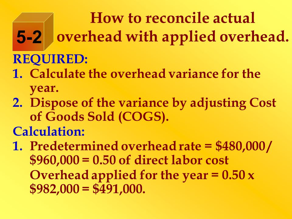 How to reconcile actual overhead with applied overhead. REQUIRED: 1.Calculate the overhead variance for the year. 2.Dispose of the variance by adjusti
