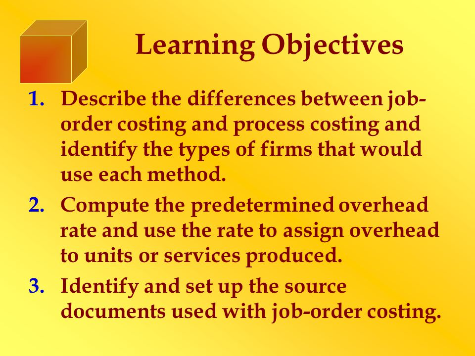 Learning Objectives 1.Describe the differences between job- order costing and process costing and identify the types of firms that would use each meth