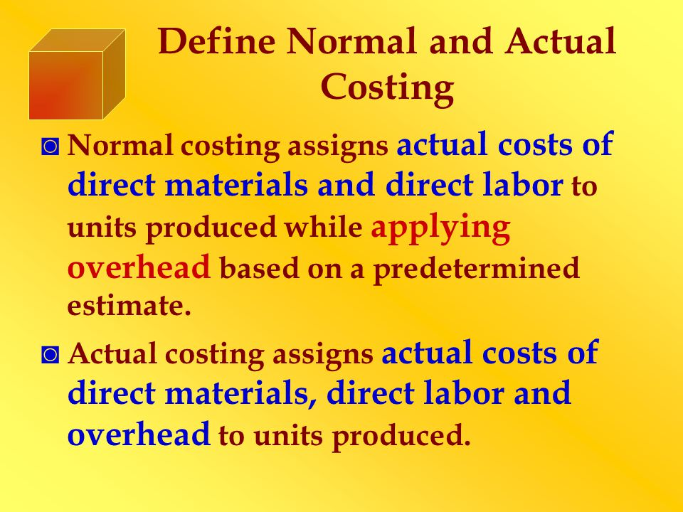 Define Normal and Actual Costing Normal costing assigns actual costs of direct materials and direct labor to units produced while applying overhead ba