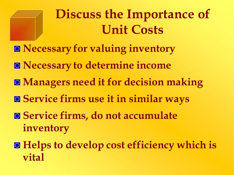 Discuss the Importance of Unit Costs Necessary for valuing inventory Necessary to determine income Managers need it for decision making Service firms