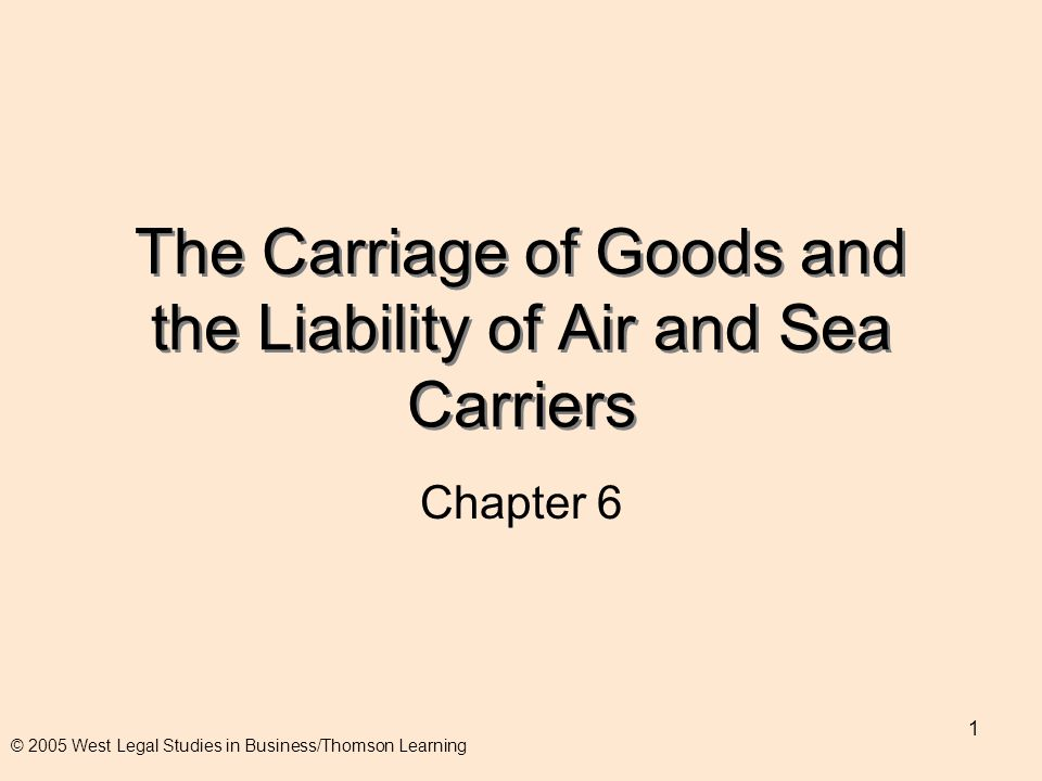 1 The Carriage of Goods and the Liability of Air and Sea Carriers Chapter 6 © 2005 West Legal Studies in Business/Thomson Learning