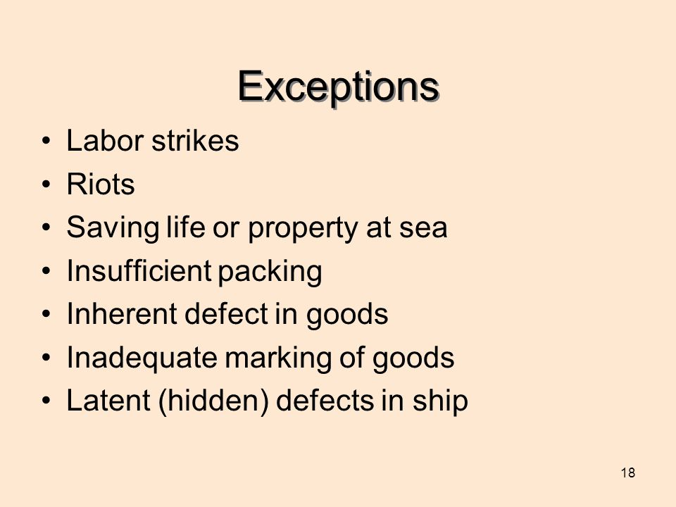 18 Exceptions Labor strikes Riots Saving life or property at sea Insufficient packing Inherent defect in goods Inadequate marking of goods Latent (hidden) defects in ship