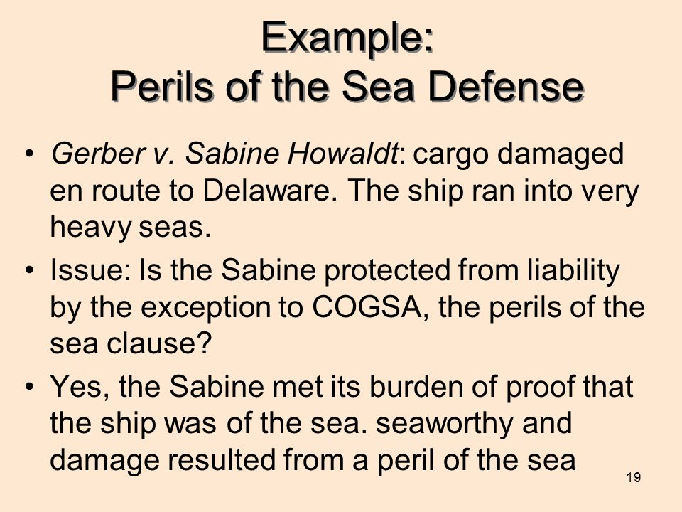 19 Example: Perils of the Sea Defense Gerber v. Sabine Howaldt: cargo damaged en route to Delaware.