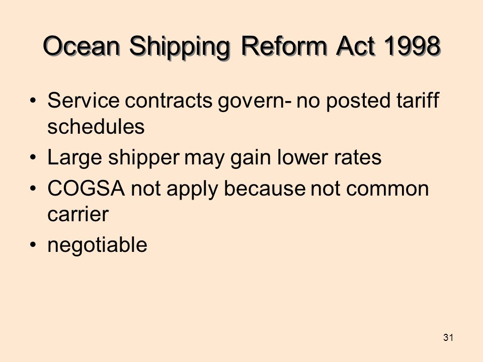 31 Ocean Shipping Reform Act 1998 Service contracts govern- no posted tariff schedules Large shipper may gain lower rates COGSA not apply because not common carrier negotiable