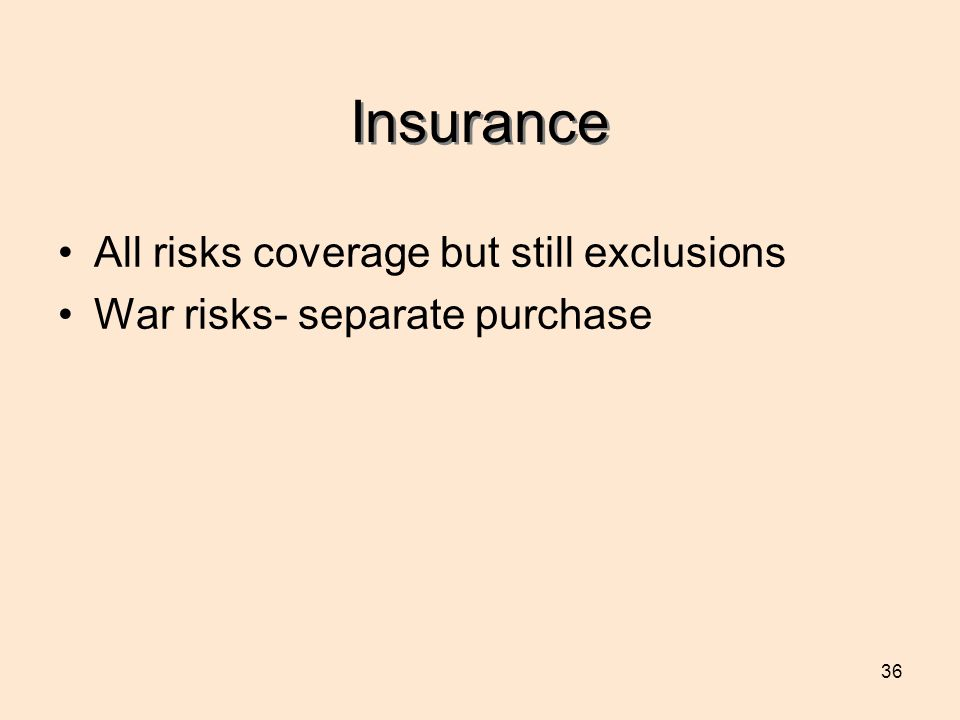 36 Insurance All risks coverage but still exclusions War risks- separate purchase