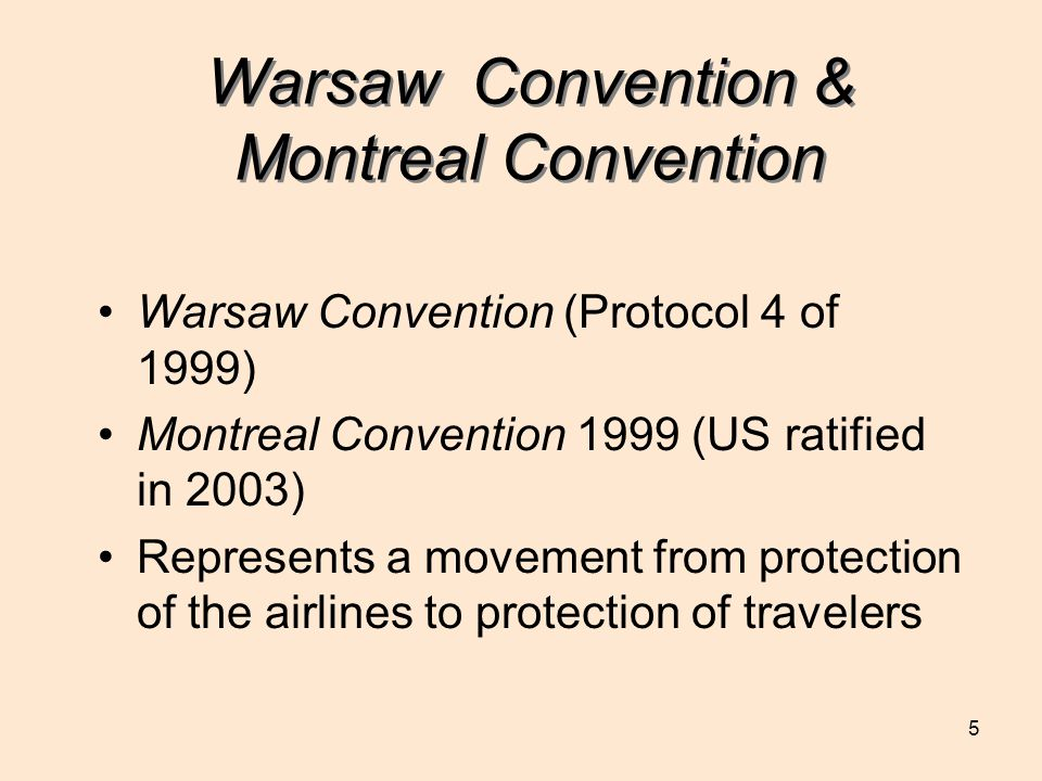 5 Warsaw Convention & Montreal Convention Warsaw Convention (Protocol 4 of 1999) Montreal Convention 1999 (US ratified in 2003) Represents a movement from protection of the airlines to protection of travelers