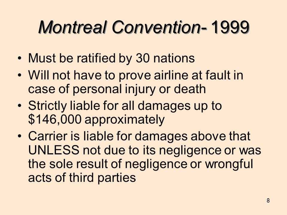8 Montreal Convention- 1999 Must be ratified by 30 nations Will not have to prove airline at fault in case of personal injury or death Strictly liable for all damages up to $146,000 approximately Carrier is liable for damages above that UNLESS not due to its negligence or was the sole result of negligence or wrongful acts of third parties