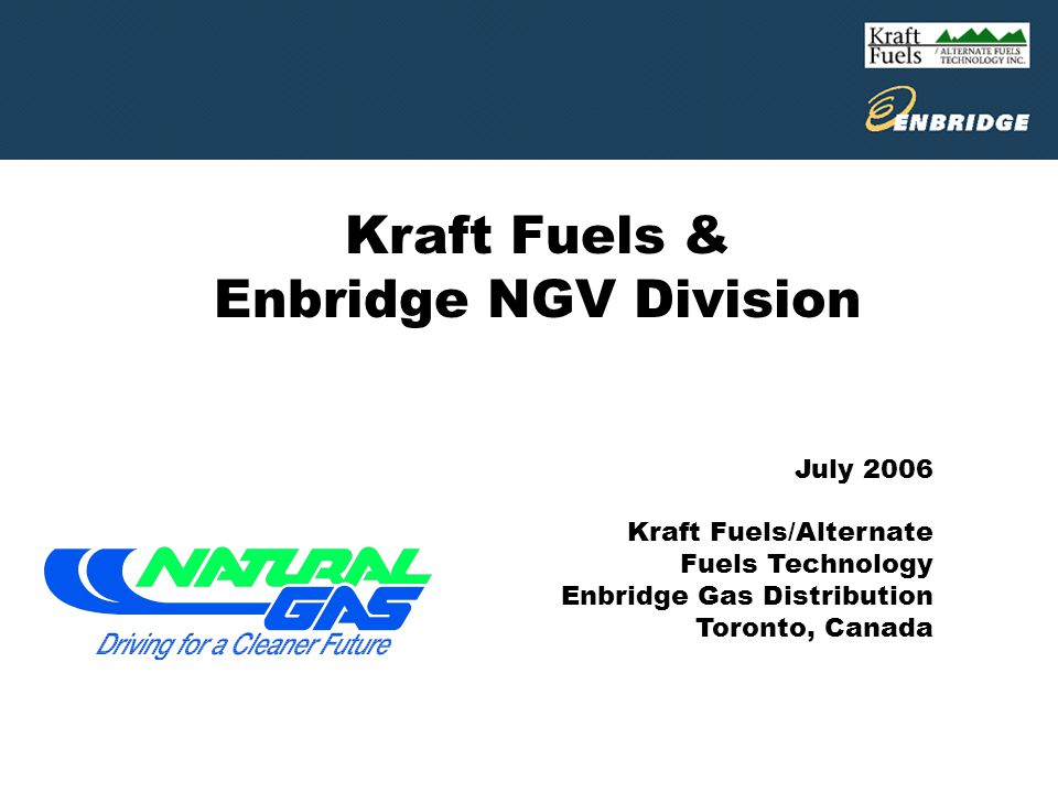 Kraft Fuels & Enbridge NGV Division July 2006 Kraft Fuels/Alternate Fuels Technology Enbridge Gas Distribution Toronto, Canada