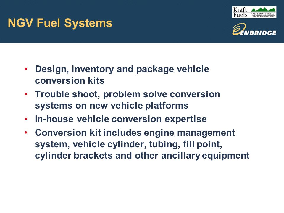 NGV Fuel Systems Design, inventory and package vehicle conversion kits Trouble shoot, problem solve conversion systems on new vehicle platforms In-house vehicle conversion expertise Conversion kit includes engine management system, vehicle cylinder, tubing, fill point, cylinder brackets and other ancillary equipment