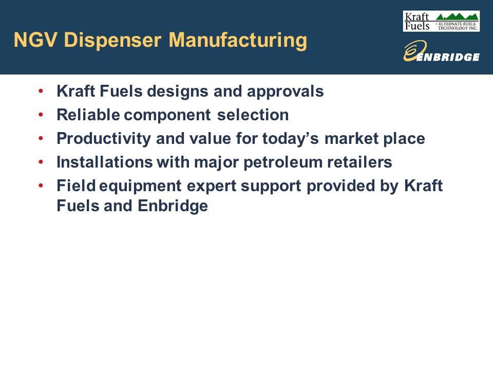 NGV Dispenser Manufacturing Kraft Fuels designs and approvals Reliable component selection Productivity and value for todays market place Installations with major petroleum retailers Field equipment expert support provided by Kraft Fuels and Enbridge