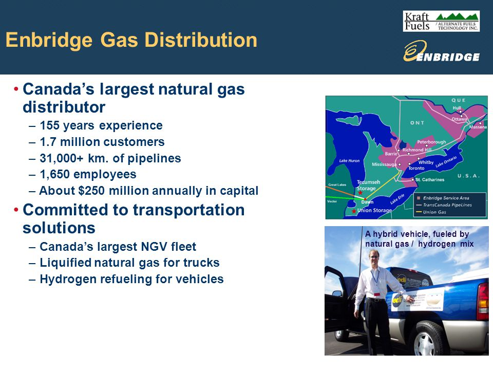 Enbridge NGV Division Department formed in 1990 Over 10,000 NGVs operating in Canada Largest NGV fuelling infrastructure in Canada Seven authorized vehicle conversion shops Five sales staff Fleet of 700 natural gas powered vehicles Undertake the following functions: Refuelling stations NGV Fuel Systems Codes & Standards Sales & Marketing NGV Cylinder Rentals Vehicle Refuelling Appliances (VRAs)