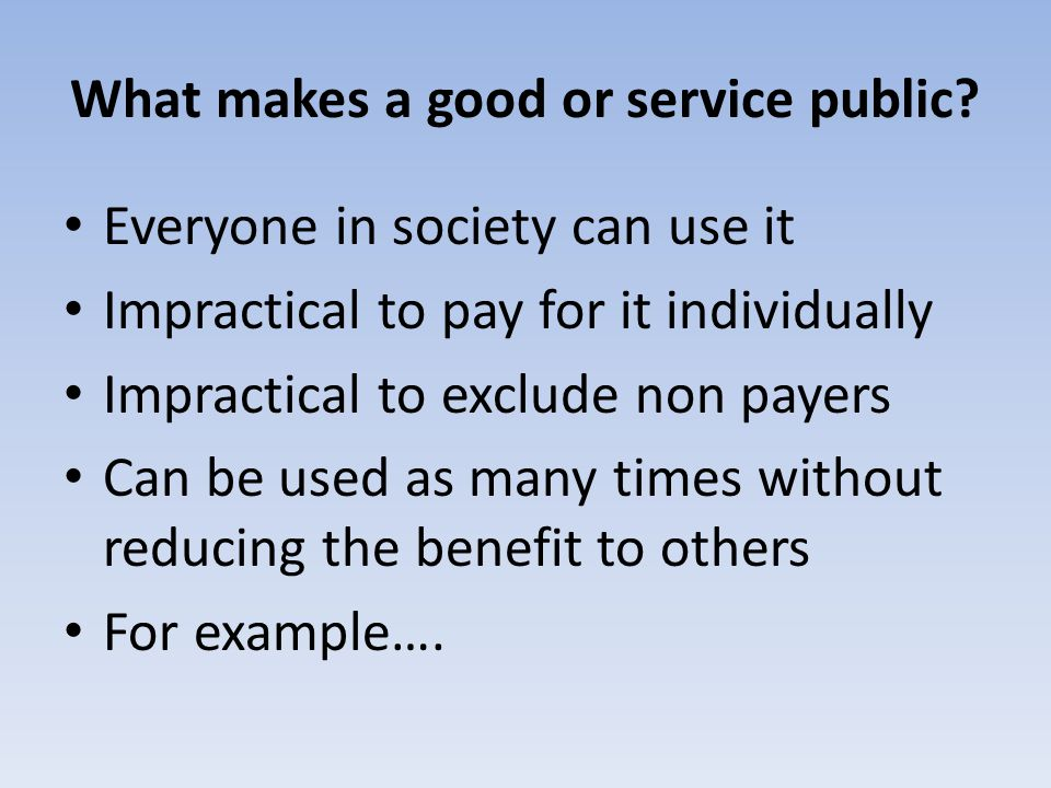 What makes a good or service public? Everyone in society can use it Impractical to pay for it individually Impractical to exclude non payers Can be us