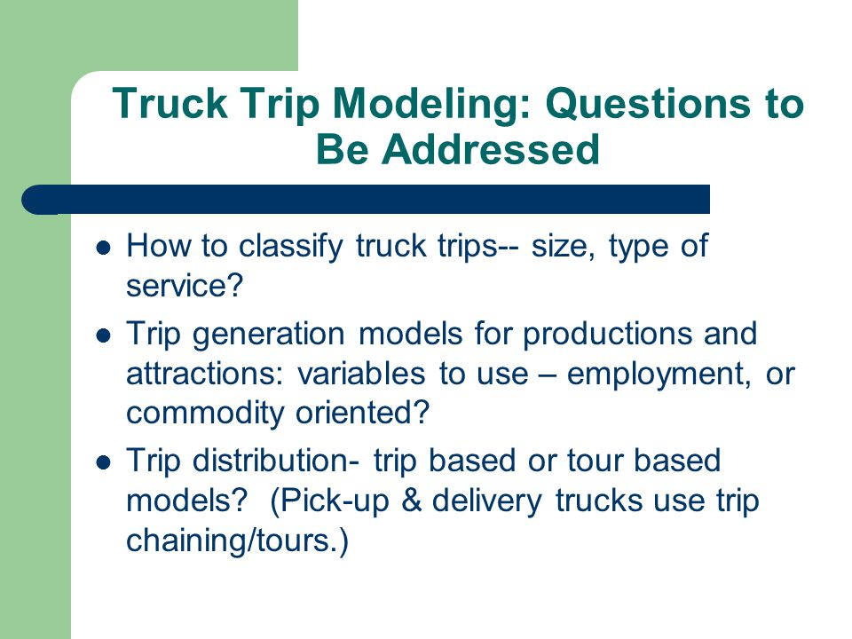 Truck Trip Modeling: Questions to Be Addressed How to classify truck trips-- size, type of service? Trip generation models for productions and attract