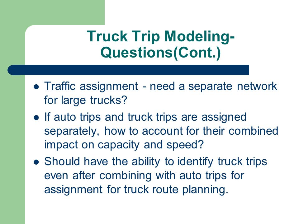Truck Trip Modeling- Questions(Cont.) Traffic assignment - need a separate network for large trucks? If auto trips and truck trips are assigned separa