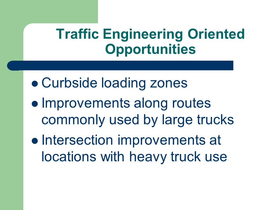 Traffic Engineering Oriented Opportunities Curbside loading zones Improvements along routes commonly used by large trucks Intersection improvements at