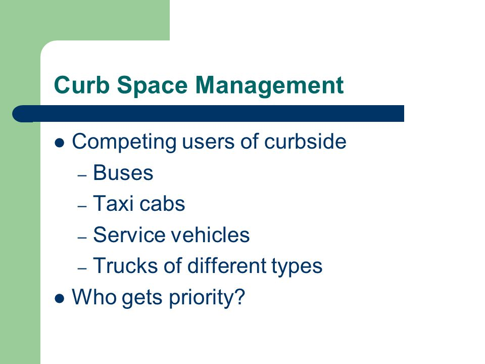 Curb Space Management Competing users of curbside – Buses – Taxi cabs – Service vehicles – Trucks of different types Who gets priority?