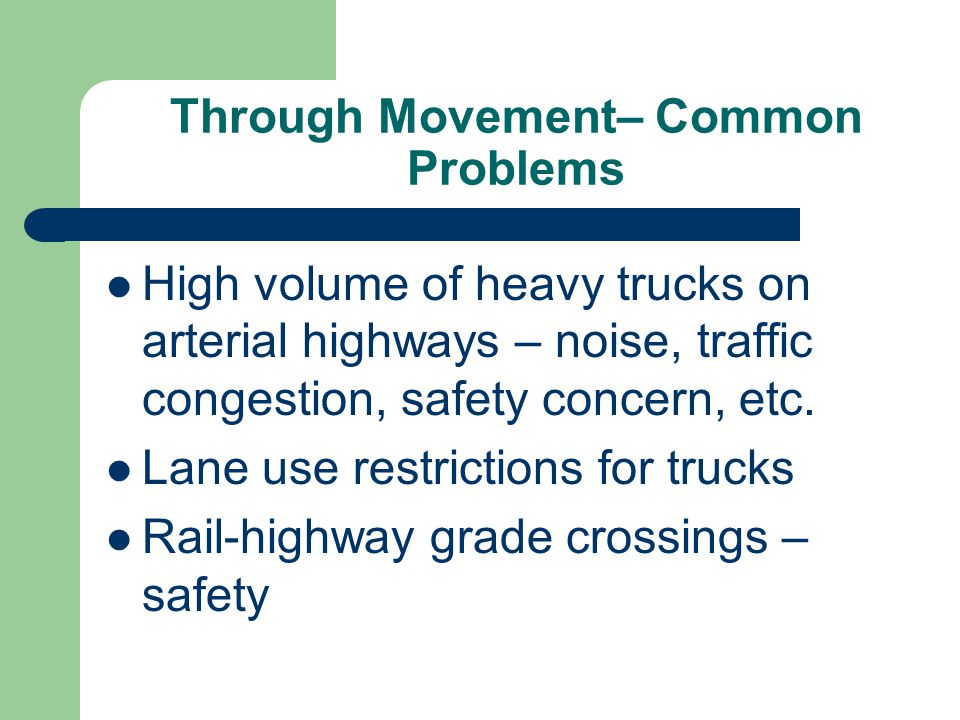 Through Movement– Common Problems High volume of heavy trucks on arterial highways – noise, traffic congestion, safety concern, etc. Lane use restrict