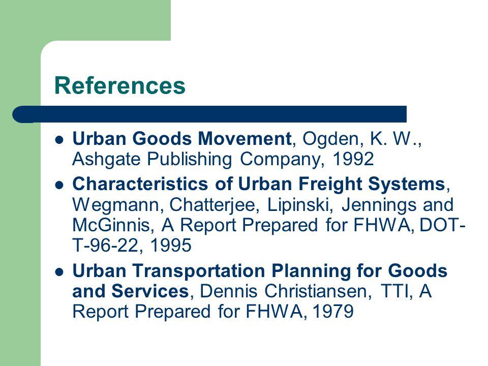 References Urban Goods Movement, Ogden, K. W., Ashgate Publishing Company, 1992 Characteristics of Urban Freight Systems, Wegmann, Chatterjee, Lipinsk