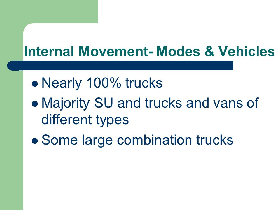 Internal Movement- Modes & Vehicles Nearly 100% trucks Majority SU and trucks and vans of different types Some large combination trucks