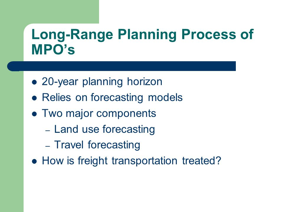 Long-Range Planning Process of MPOs 20-year planning horizon Relies on forecasting models Two major components – Land use forecasting – Travel forecas