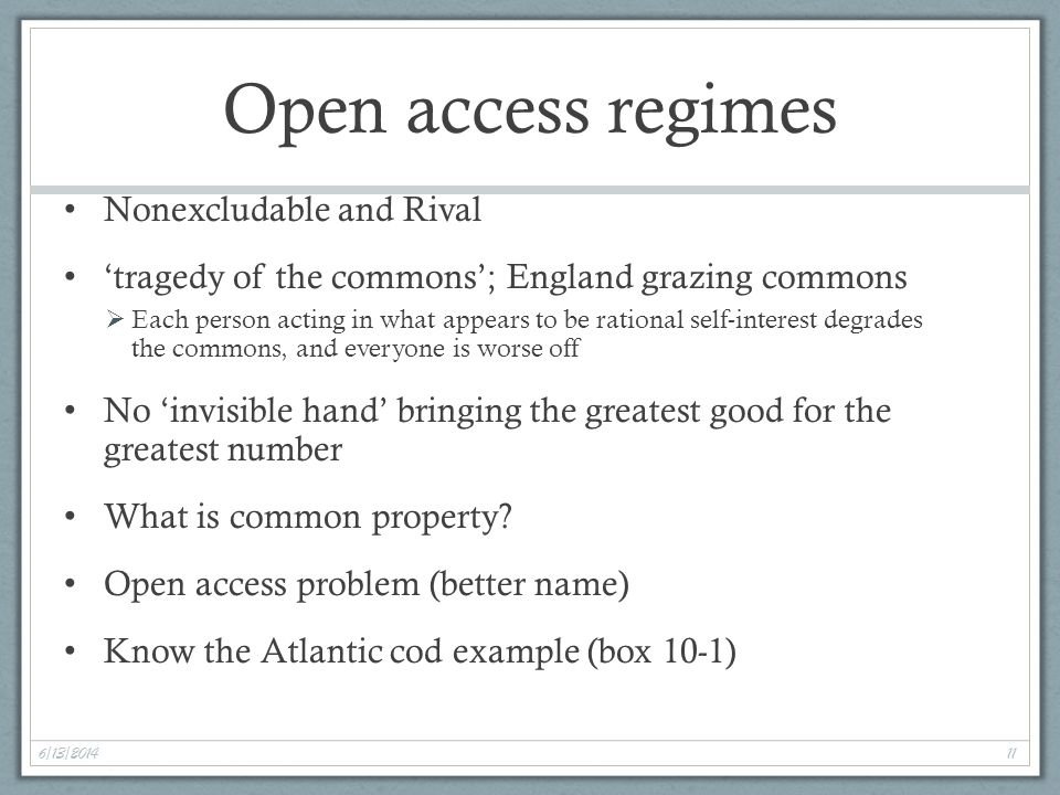 6/13/2014 11 Open access regimes Nonexcludable and Rival tragedy of the commons; England grazing commons Each person acting in what appears to be rational self-interest degrades the commons, and everyone is worse off No invisible hand bringing the greatest good for the greatest number What is common property.