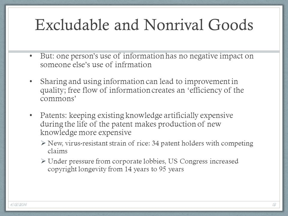 6/13/2014 13 Excludable and Nonrival Goods But: one persons use of information has no negative impact on someone elses use of infrmation Sharing and using information can lead to improvement in quality; free flow of information creates an efficiency of the commons Patents: keeping existing knowledge artificially expensive during the life of the patent makes production of new knowledge more expensive New, virus-resistant strain of rice: 34 patent holders with competing claims Under pressure from corporate lobbies, US Congress increased copyright longevity from 14 years to 95 years