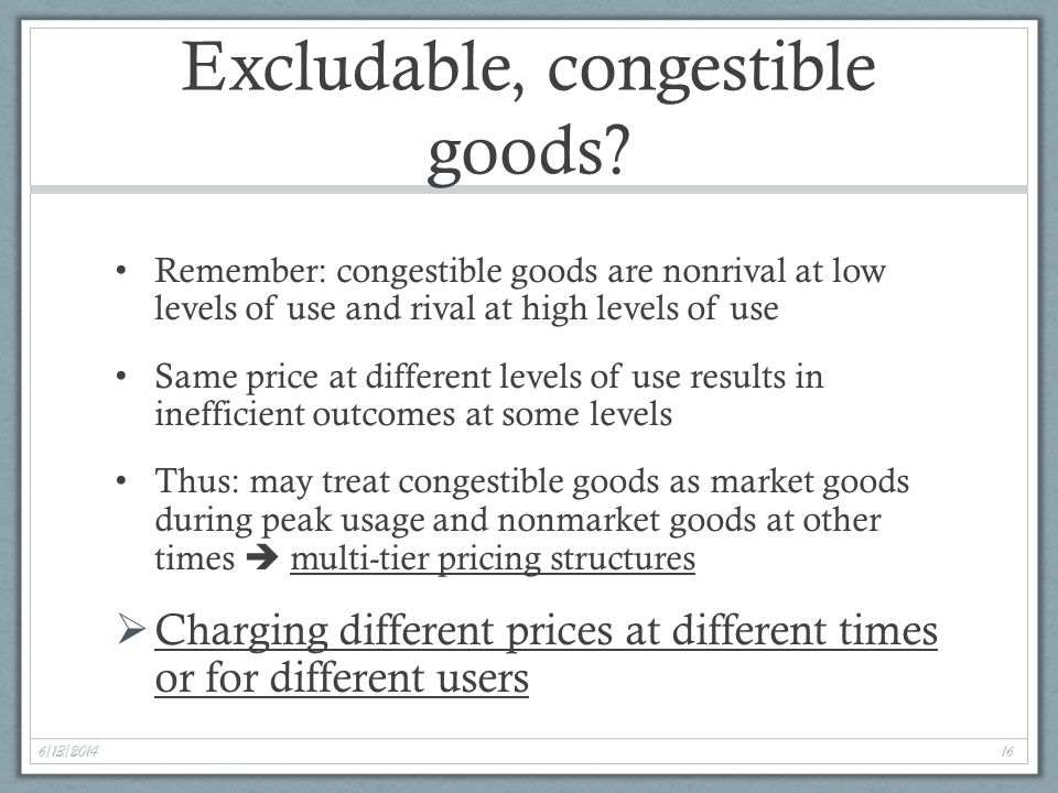 6/13/2014 16 Excludable, congestible goods.