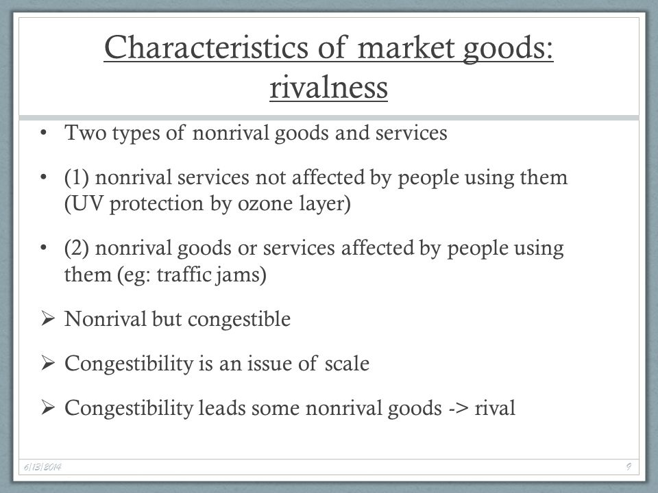 6/13/2014 9 Characteristics of market goods: rivalness Two types of nonrival goods and services (1) nonrival services not affected by people using them (UV protection by ozone layer) (2) nonrival goods or services affected by people using them (eg: traffic jams) Nonrival but congestible Congestibility is an issue of scale Congestibility leads some nonrival goods -> rival